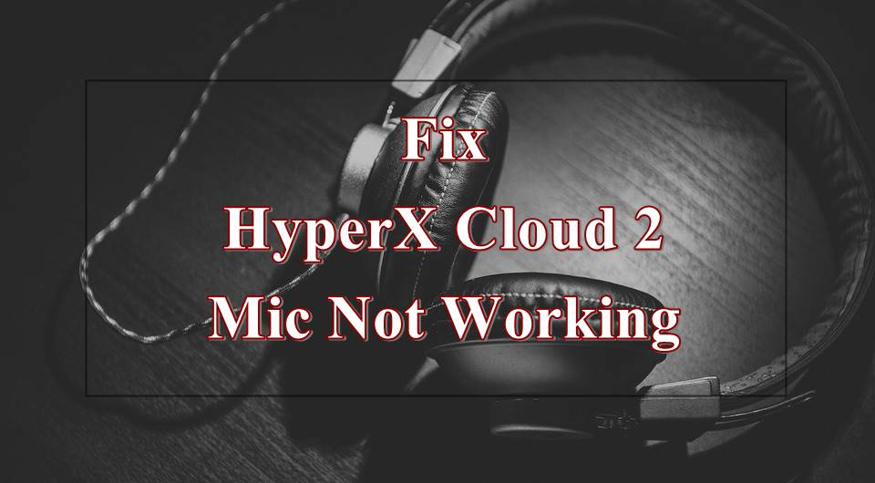 How to Fix HyperX Cloud 2 Mic Not Working [Solved]