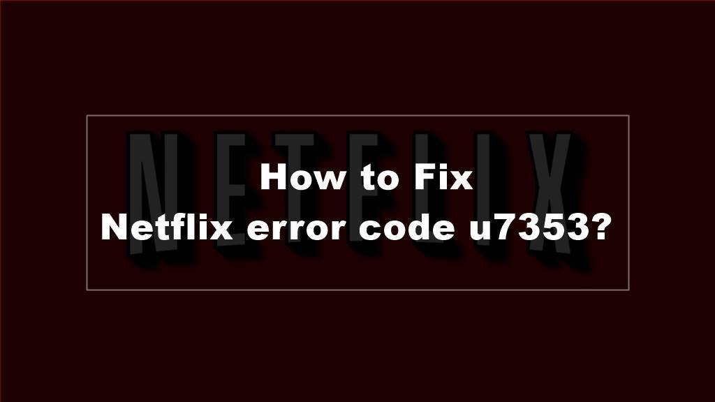 How to Fix Netflix error code u7353